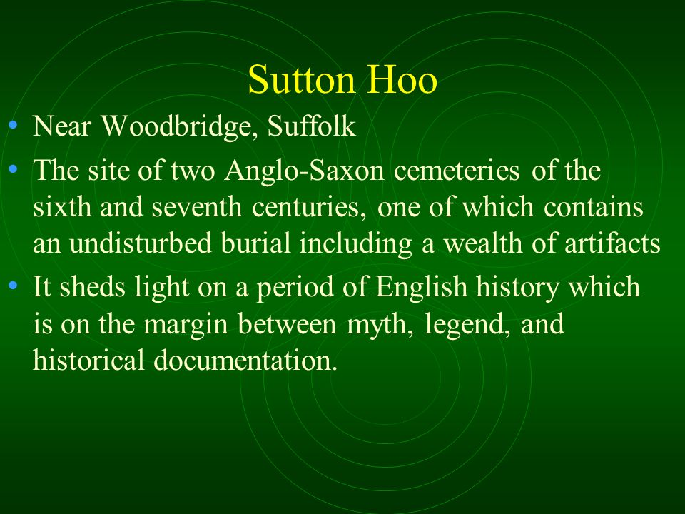 Sutton Hoo Near Woodbridge, Suffolk The site of two Anglo-Saxon cemeteries of the sixth and seventh centuries, one of which contains an undisturbed burial including a wealth of artifacts It sheds light on a period of English history which is on the margin between myth, legend, and historical documentation.