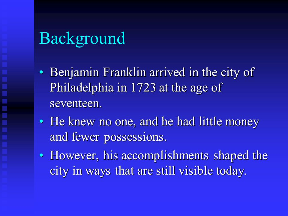 Background Benjamin Franklin arrived in the city of Philadelphia in 1723 at the age of seventeen.Benjamin Franklin arrived in the city of Philadelphia in 1723 at the age of seventeen.