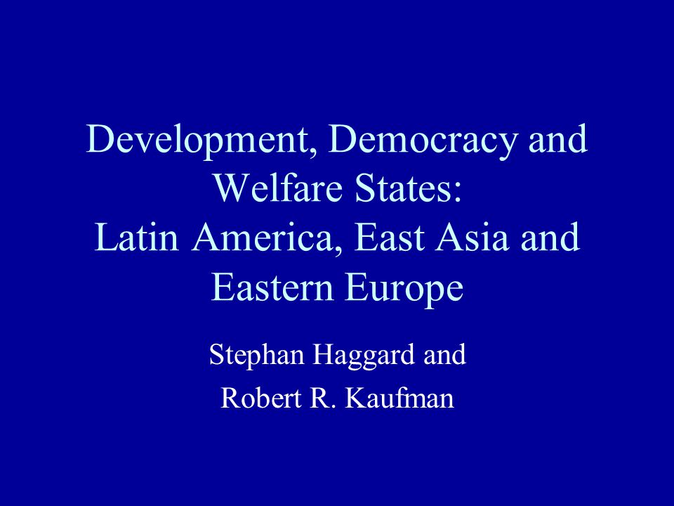 Development, Democracy and Welfare States: Latin America, East Asia and Eastern Europe Stephan Haggard and Robert R.