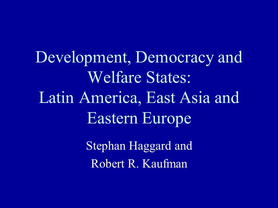 Development, Democracy and Welfare States: Latin America, East Asia and Eastern Europe Stephan Haggard and Robert R. Kaufman