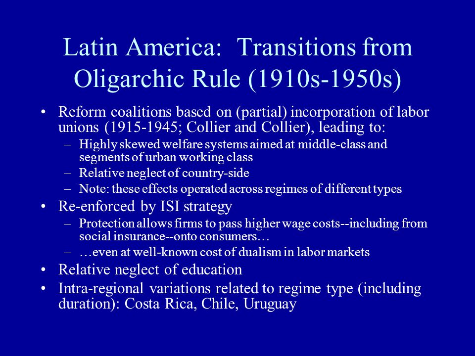 Latin America: Transitions from Oligarchic Rule (1910s-1950s) Reform coalitions based on (partial) incorporation of labor unions (1915-1945; Collier a