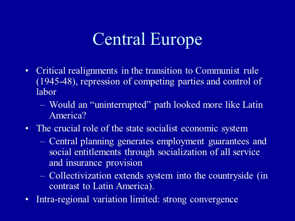 Central Europe Critical realignments in the transition to Communist rule (1945-48), repression of competing parties and control of labor –Would an uninterrupted path looked more like Latin America.