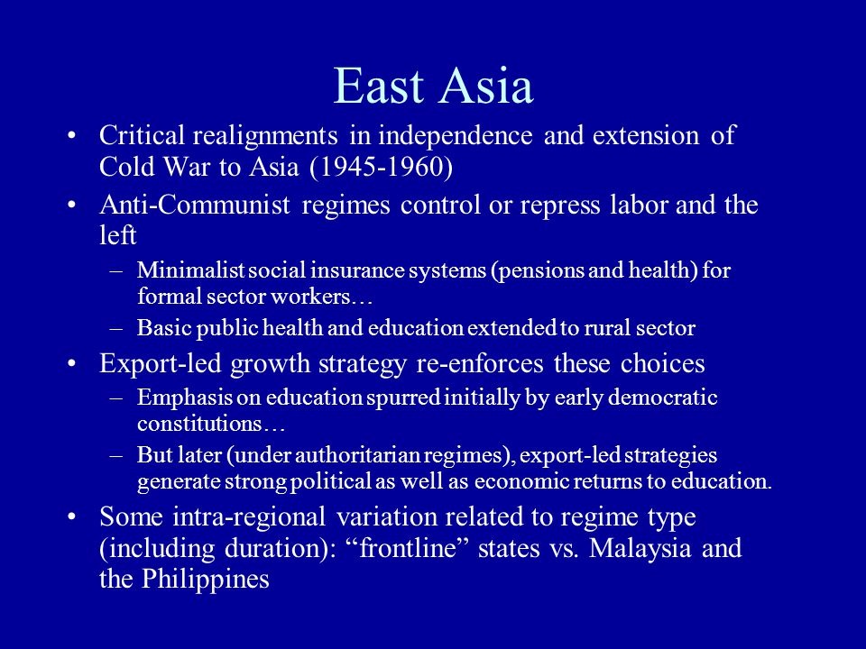 East Asia Critical realignments in independence and extension of Cold War to Asia (1945-1960) Anti-Communist regimes control or repress labor and the