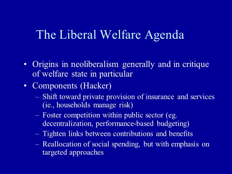 The Liberal Welfare Agenda Origins in neoliberalism generally and in critique of welfare state in particular Components (Hacker) –Shift toward private