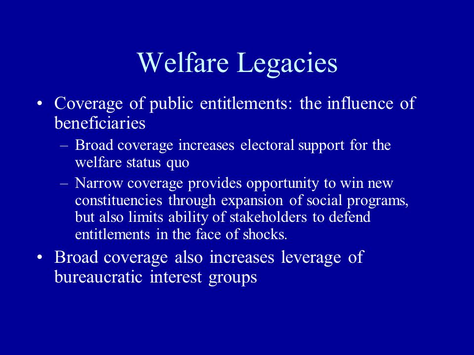 Welfare Legacies Coverage of public entitlements: the influence of beneficiaries –Broad coverage increases electoral support for the welfare status quo –Narrow coverage provides opportunity to win new constituencies through expansion of social programs, but also limits ability of stakeholders to defend entitlements in the face of shocks.