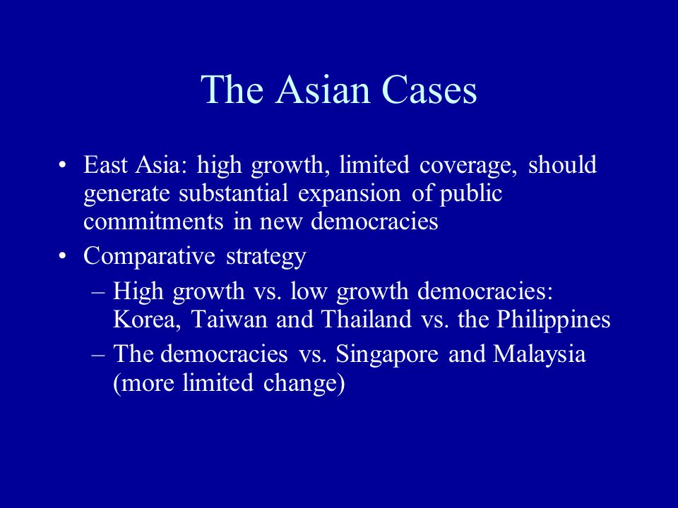 The Asian Cases East Asia: high growth, limited coverage, should generate substantial expansion of public commitments in new democracies Comparative s