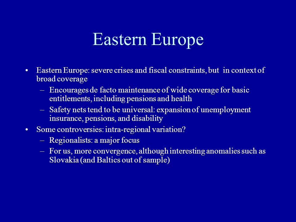Eastern Europe Eastern Europe: severe crises and fiscal constraints, but in context of broad coverage –Encourages de facto maintenance of wide coverage for basic entitlements, including pensions and health –Safety nets tend to be universal: expansion of unemployment insurance, pensions, and disability Some controversies: intra-regional variation.
