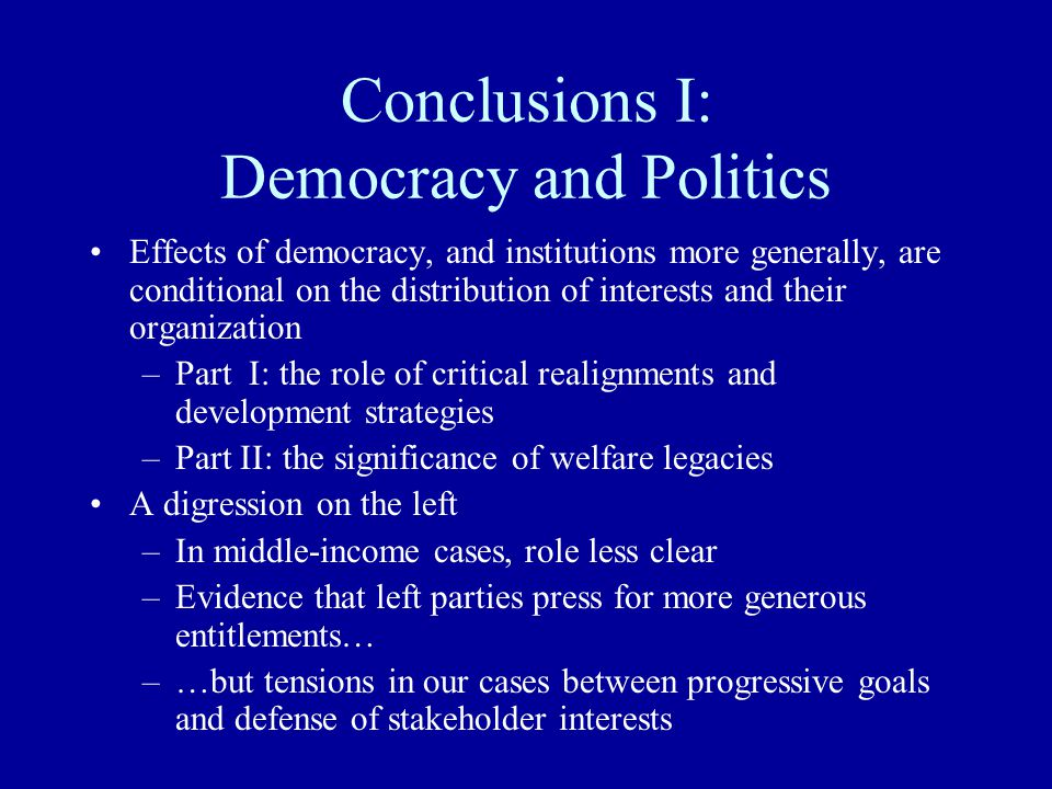 Conclusions I: Democracy and Politics Effects of democracy, and institutions more generally, are conditional on the distribution of interests and thei