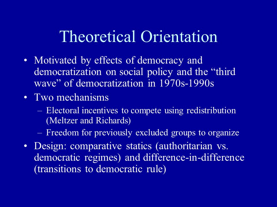 Theoretical Orientation Motivated by effects of democracy and democratization on social policy and the third wave of democratization in 1970s-1990s Two mechanisms –Electoral incentives to compete using redistribution (Meltzer and Richards) –Freedom for previously excluded groups to organize Design: comparative statics (authoritarian vs.