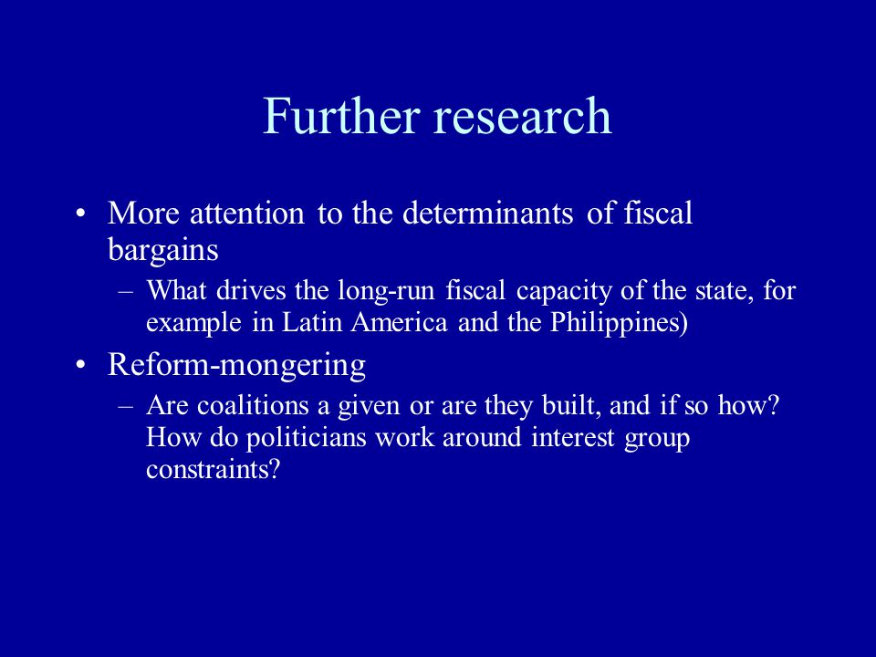 Further research More attention to the determinants of fiscal bargains –What drives the long-run fiscal capacity of the state, for example in Latin America and the Philippines) Reform-mongering –Are coalitions a given or are they built, and if so how.