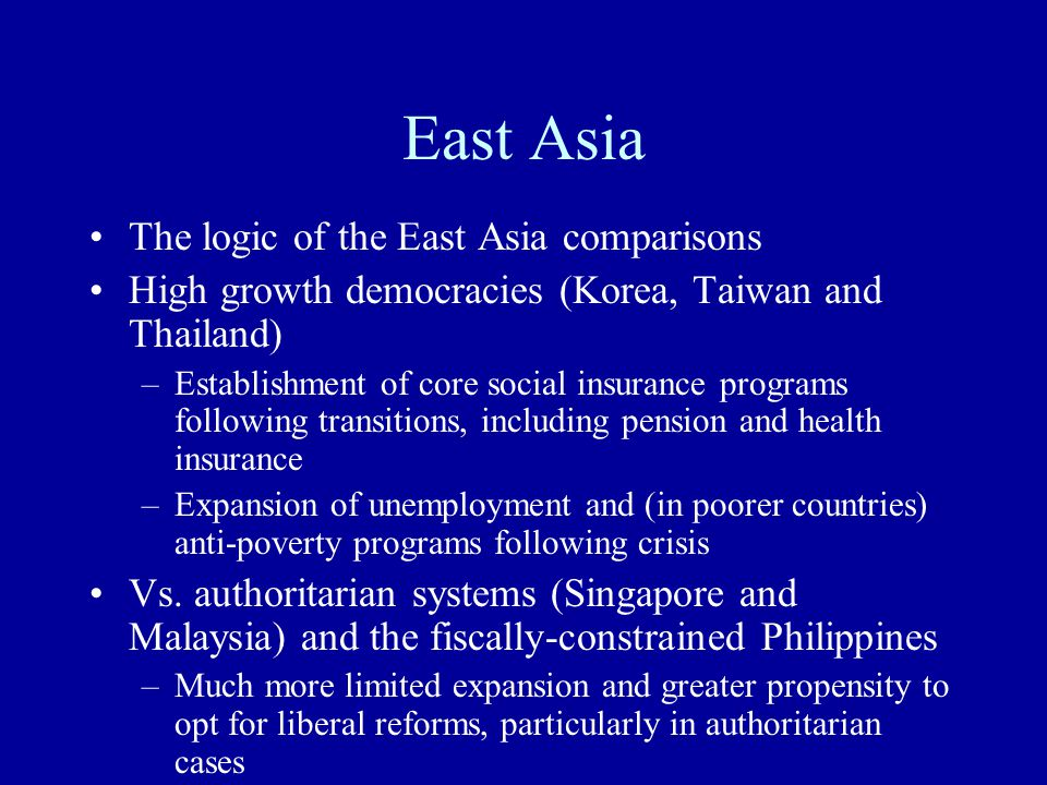 East Asia The logic of the East Asia comparisons High growth democracies (Korea, Taiwan and Thailand) –Establishment of core social insurance programs