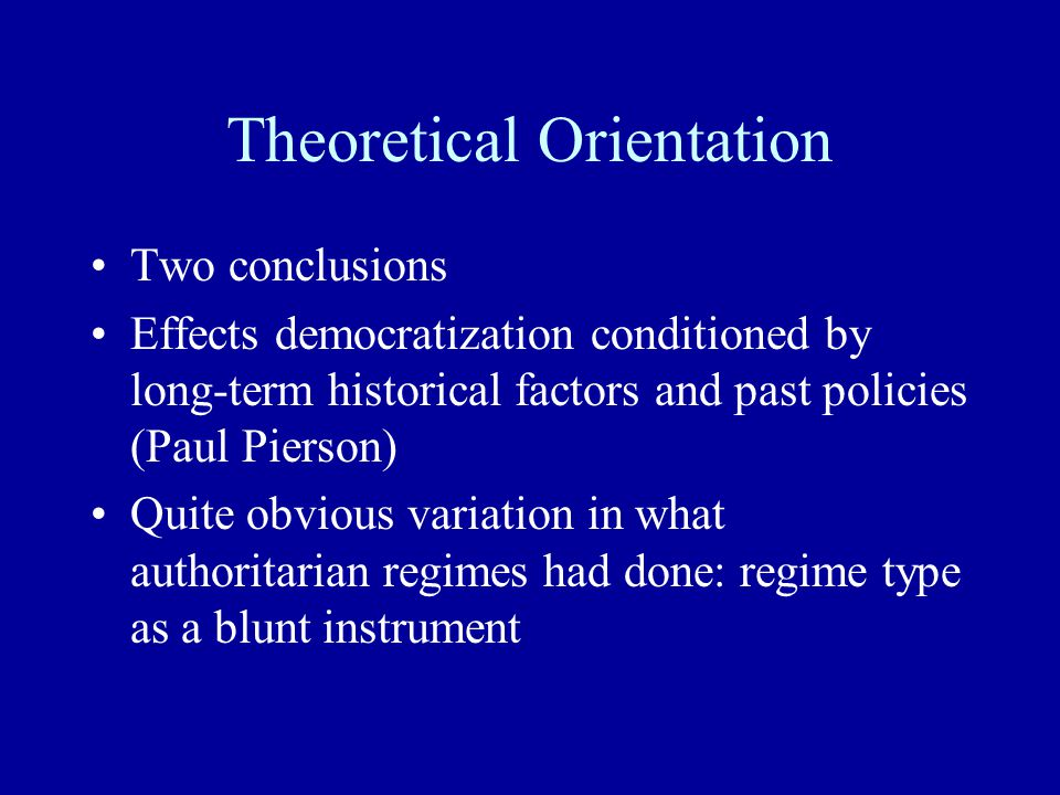 Theoretical Orientation Two conclusions Effects democratization conditioned by long-term historical factors and past policies (Paul Pierson) Quite obvious variation in what authoritarian regimes had done: regime type as a blunt instrument