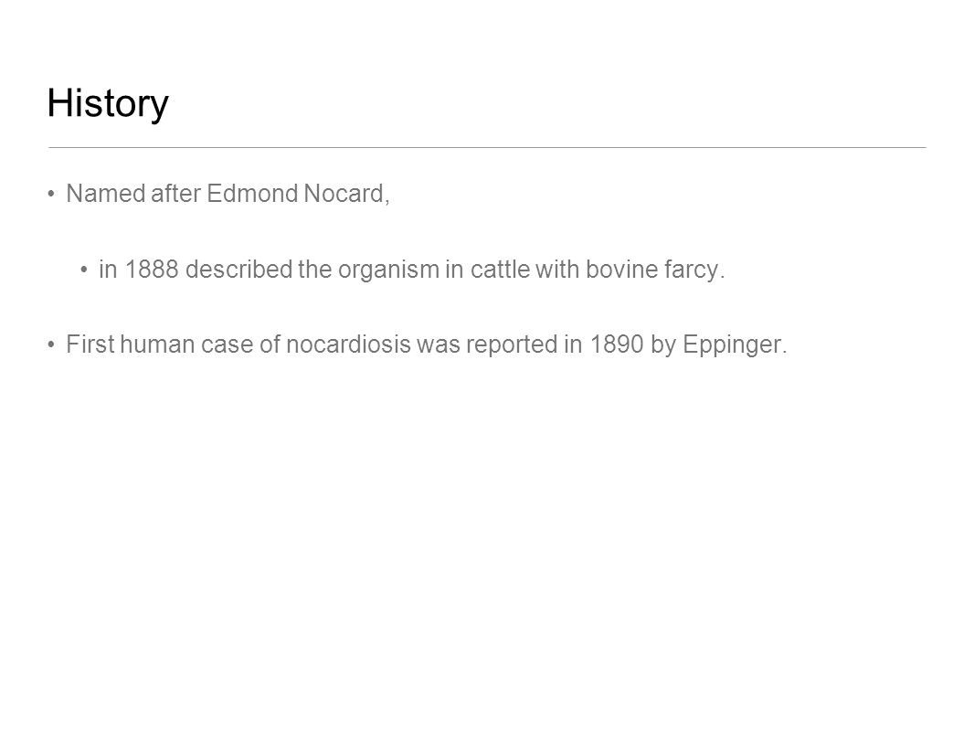 History Named after Edmond Nocard, in 1888 described the organism in cattle with bovine farcy. First human case of nocardiosis was reported in 1890 by