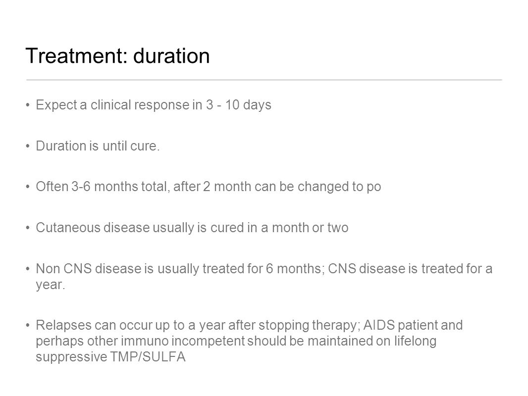Treatment: duration Expect a clinical response in 3 - 10 days Duration is until cure. Often 3-6 months total, after 2 month can be changed to po Cutan