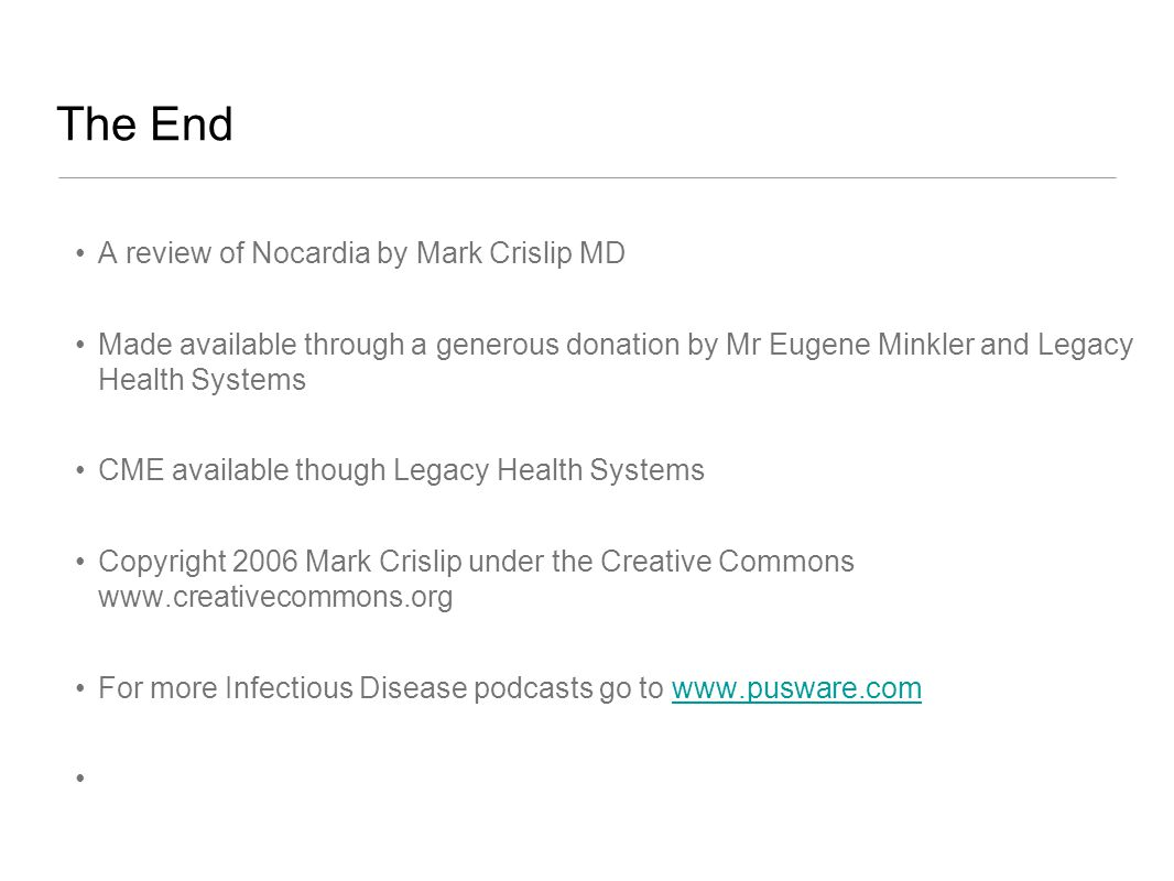 The End A review of Nocardia by Mark Crislip MD Made available through a generous donation by Mr Eugene Minkler and Legacy Health Systems CME available though Legacy Health Systems Copyright 2006 Mark Crislip under the Creative Commons www.creativecommons.org For more Infectious Disease podcasts go to www.pusware.comwww.pusware.com