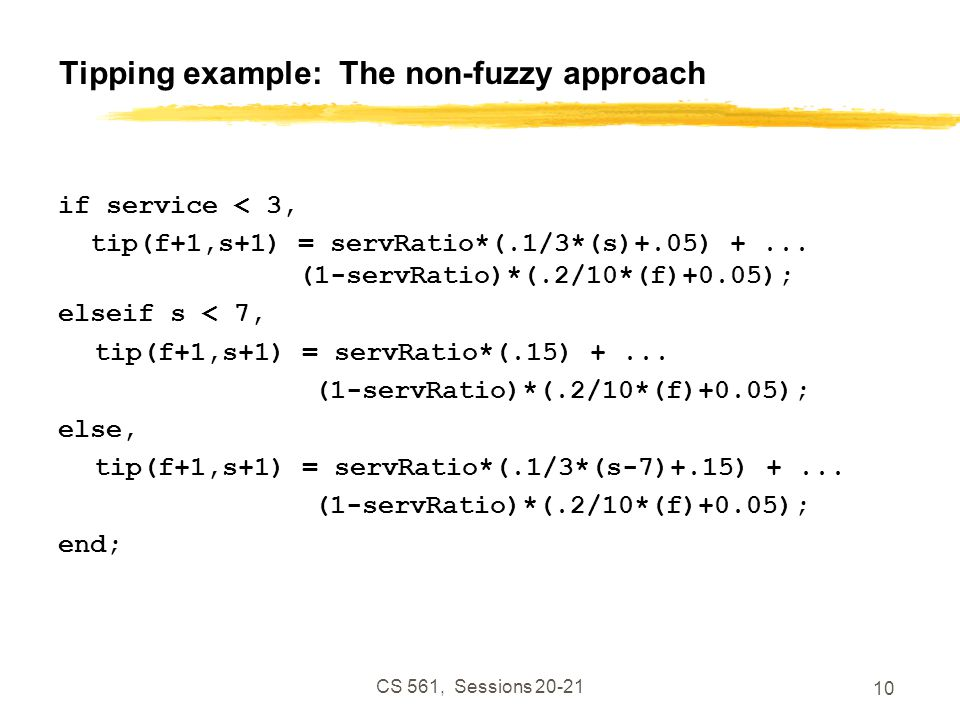 CS 561, Sessions 20-21 10 Tipping example: The non-fuzzy approach if service < 3, tip(f+1,s+1) = servRatio*(.1/3*(s)+.05) +...