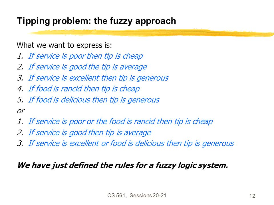 CS 561, Sessions 20-21 12 Tipping problem: the fuzzy approach What we want to express is: 1.If service is poor then tip is cheap 2.If service is good the tip is average 3.If service is excellent then tip is generous 4.If food is rancid then tip is cheap 5.If food is delicious then tip is generous or 1.If service is poor or the food is rancid then tip is cheap 2.If service is good then tip is average 3.If service is excellent or food is delicious then tip is generous We have just defined the rules for a fuzzy logic system.
