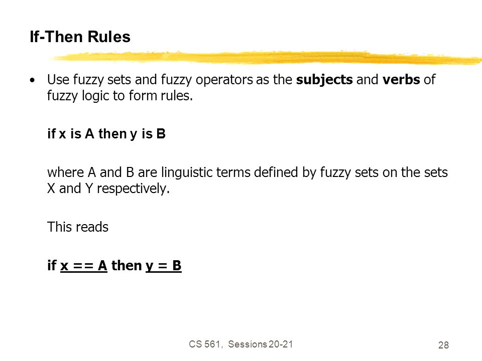 CS 561, Sessions 20-21 28 If-Then Rules Use fuzzy sets and fuzzy operators as the subjects and verbs of fuzzy logic to form rules.