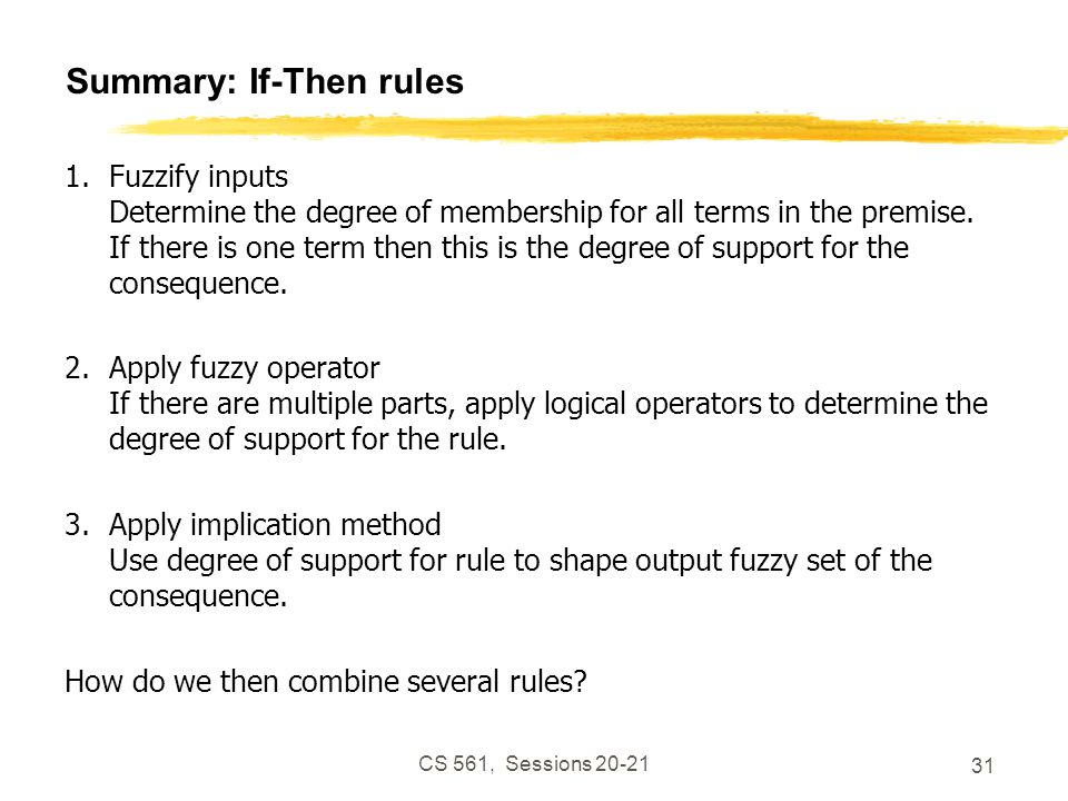 CS 561, Sessions 20-21 31 Summary: If-Then rules 1.Fuzzify inputs Determine the degree of membership for all terms in the premise.