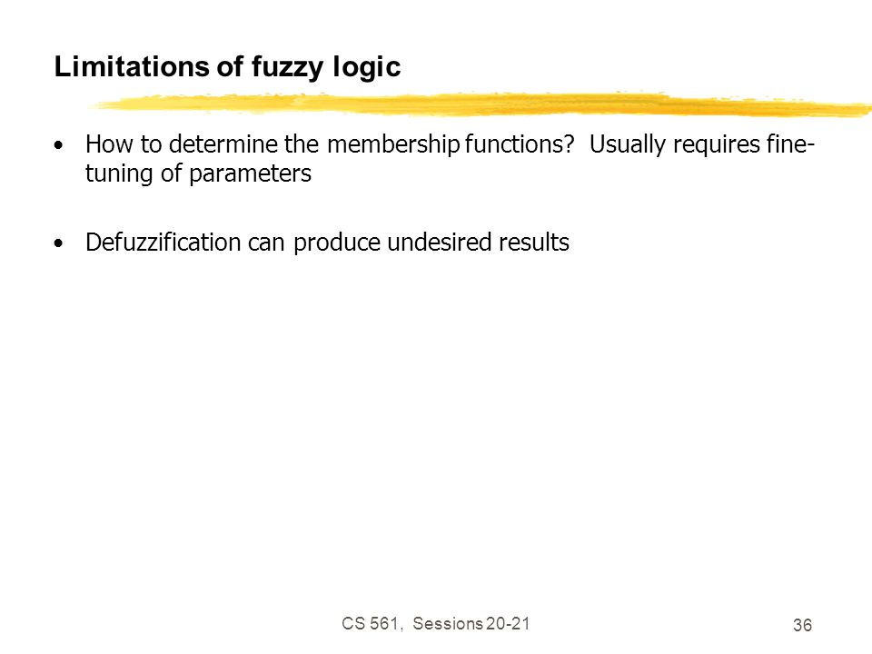 CS 561, Sessions 20-21 36 Limitations of fuzzy logic How to determine the membership functions.
