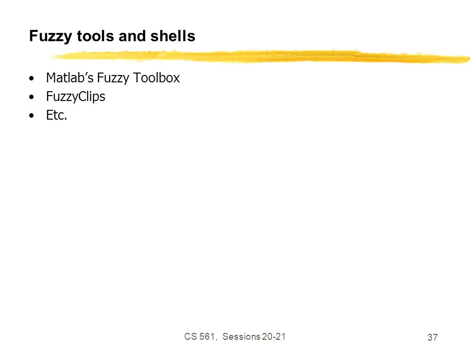 CS 561, Sessions 20-21 37 Fuzzy tools and shells Matlab's Fuzzy Toolbox FuzzyClips Etc.