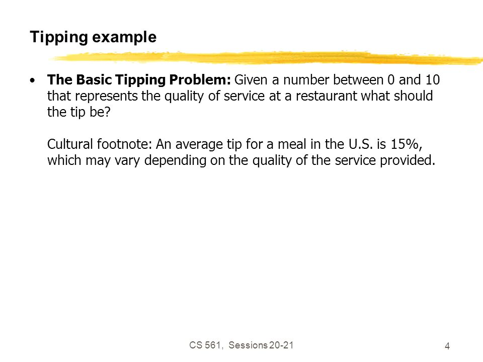 CS 561, Sessions 20-21 4 Tipping example The Basic Tipping Problem: Given a number between 0 and 10 that represents the quality of service at a restaurant what should the tip be.