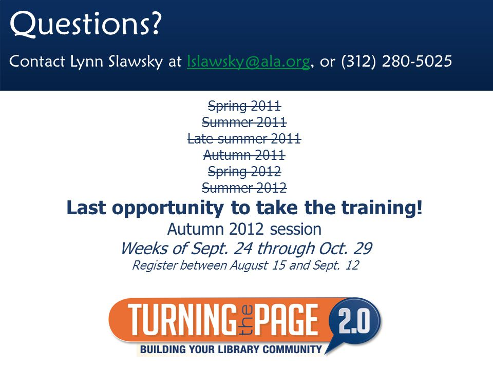 Questions? Contact Lynn Slawsky at lslawsky@ala.org, or (312) 280-5025lslawsky@ala.org Spring 2011 Summer 2011 Late summer 2011 Autumn 2011 Spring 201