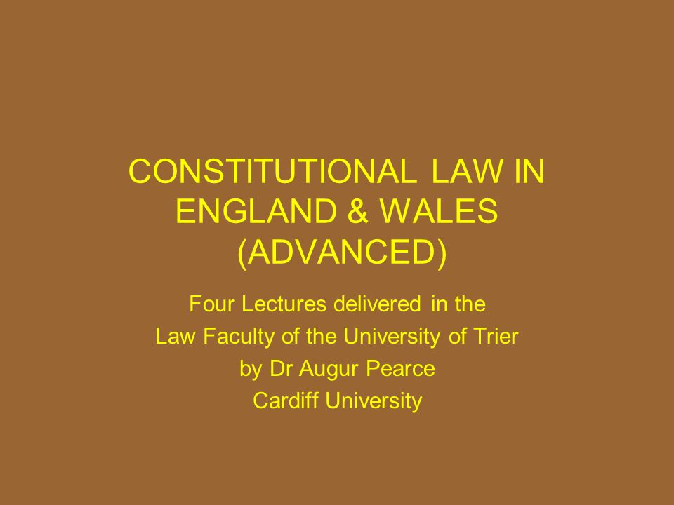 CONSTITUTIONAL LAW IN ENGLAND & WALES (ADVANCED) Four Lectures delivered in the Law Faculty of the University of Trier by Dr Augur Pearce Cardiff Univ