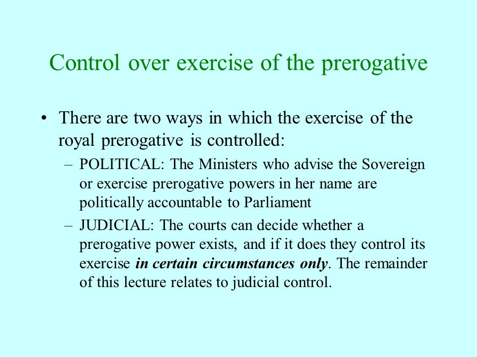 Control over exercise of the prerogative There are two ways in which the exercise of the royal prerogative is controlled: –POLITICAL: The Ministers wh
