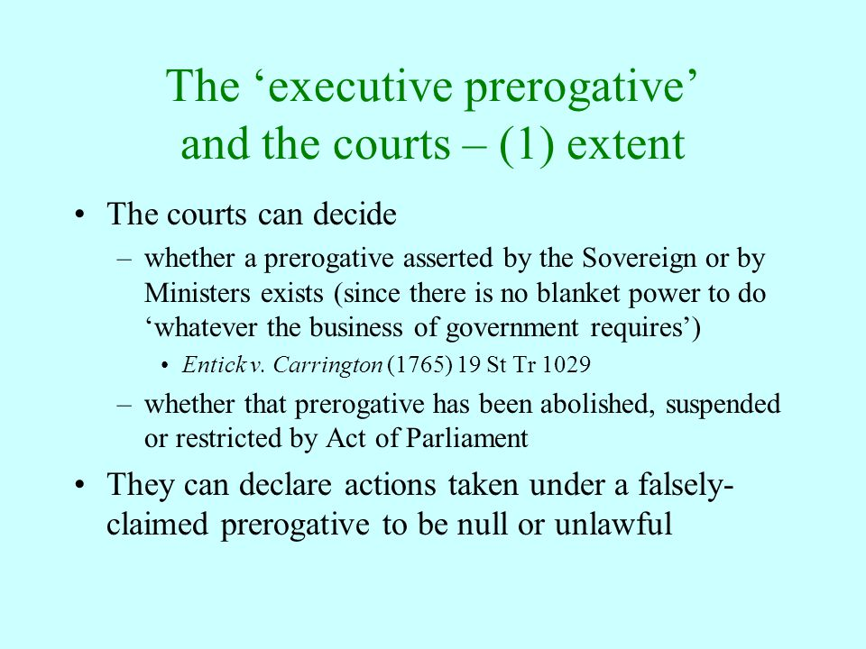 The 'executive prerogative' and the courts – (1) extent The courts can decide –whether a prerogative asserted by the Sovereign or by Ministers exists