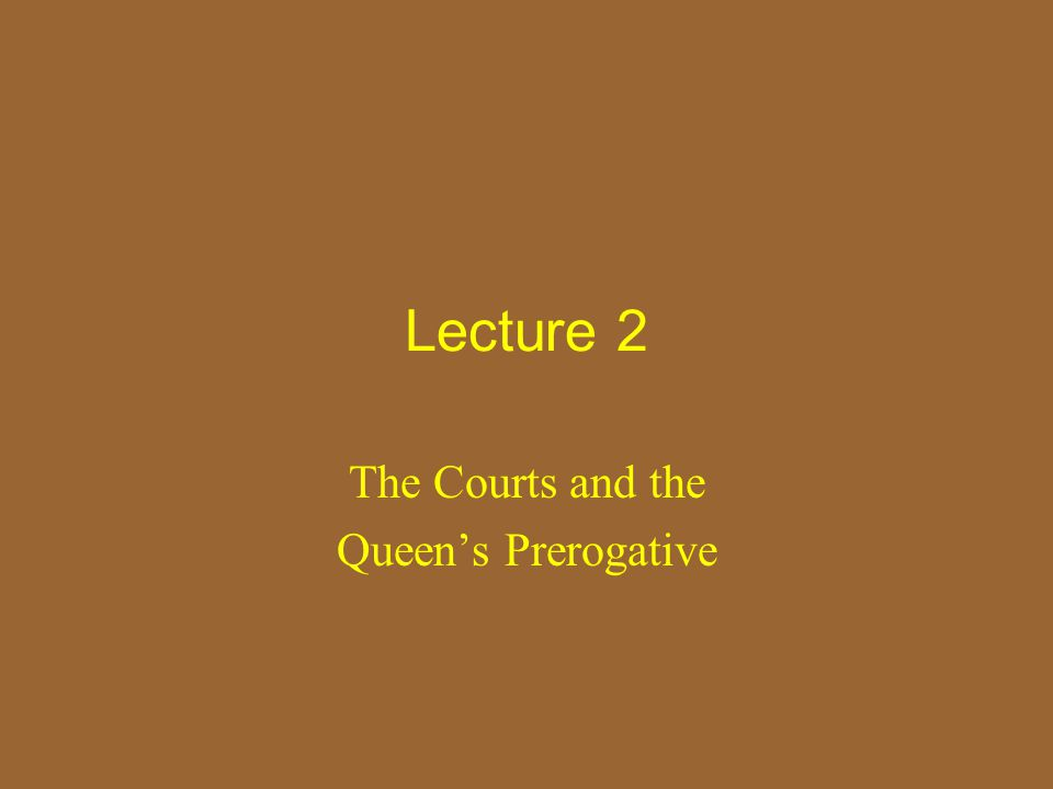 Lecture 2 The Courts and the Queen's Prerogative