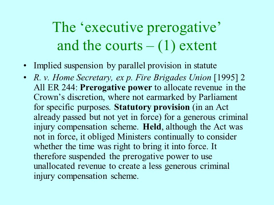The 'executive prerogative' and the courts – (1) extent Implied suspension by parallel provision in statute R. v. Home Secretary, ex p. Fire Brigades