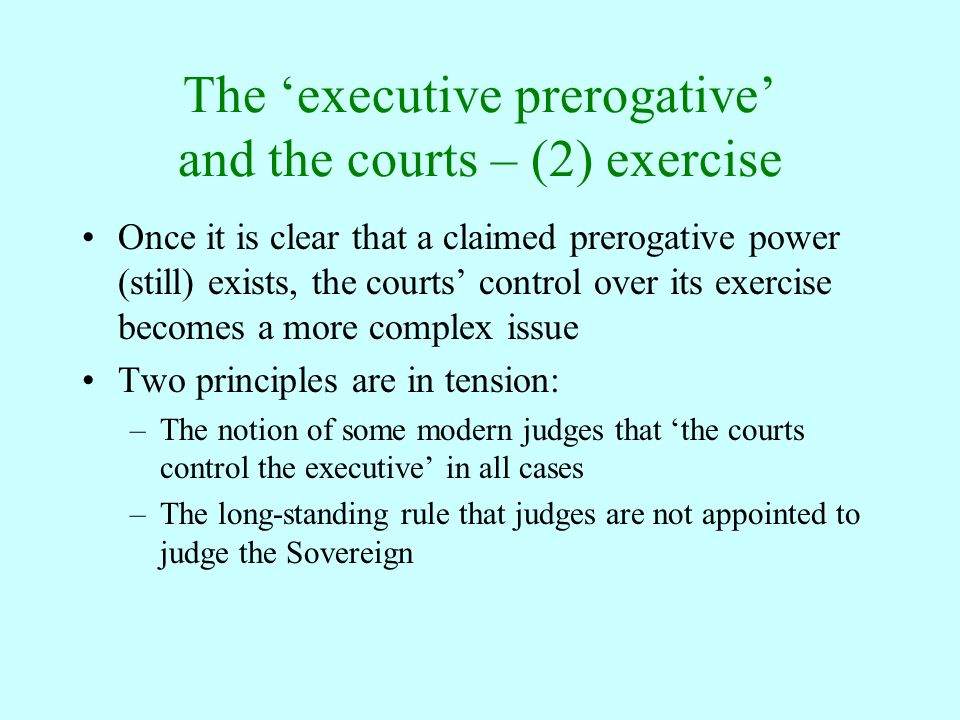The 'executive prerogative' and the courts – (2) exercise Once it is clear that a claimed prerogative power (still) exists, the courts' control over i