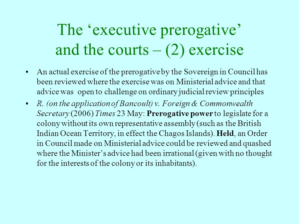 The 'executive prerogative' and the courts – (2) exercise An actual exercise of the prerogative by the Sovereign in Council has been reviewed where th