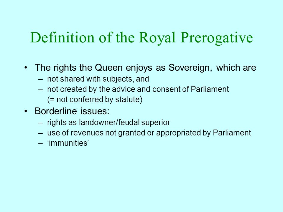 Definition of the Royal Prerogative The rights the Queen enjoys as Sovereign, which are –not shared with subjects, and –not created by the advice and