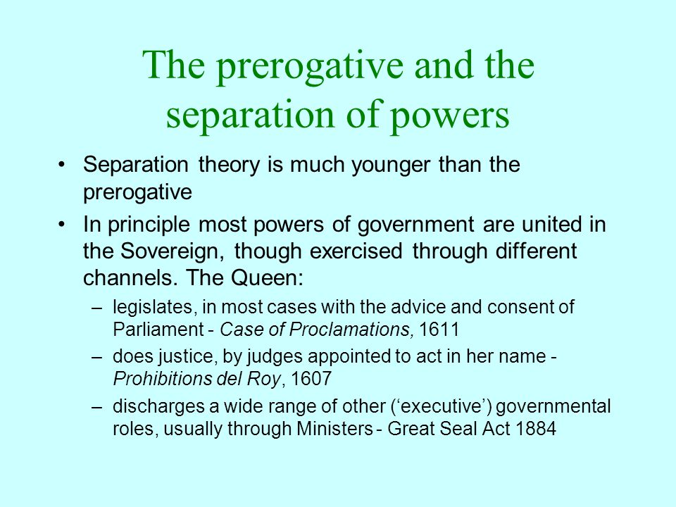 The prerogative and the separation of powers Separation theory is much younger than the prerogative In principle most powers of government are united