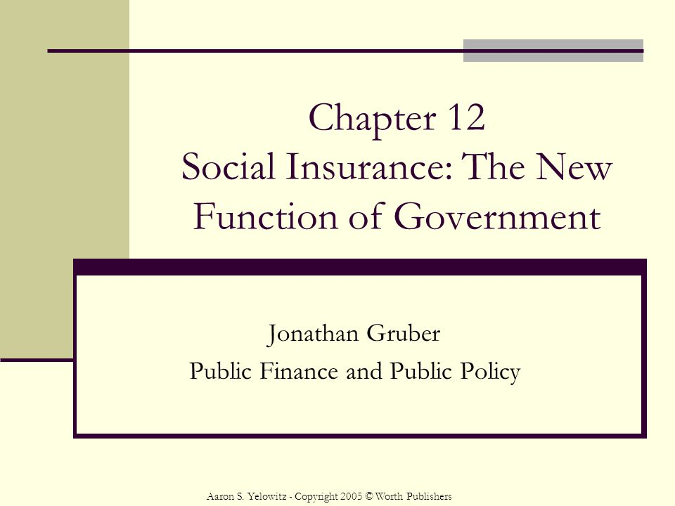 Chapter 12 Social Insurance: The New Function of Government Jonathan Gruber Public Finance and Public Policy Aaron S.