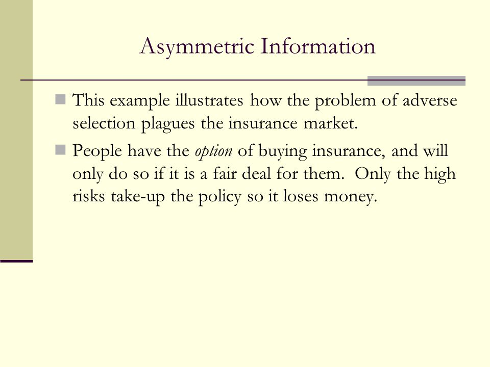 Asymmetric Information This example illustrates how the problem of adverse selection plagues the insurance market. People have the option of buying in