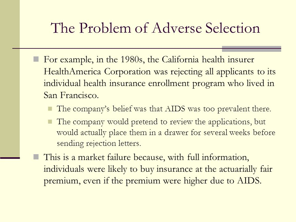 The Problem of Adverse Selection For example, in the 1980s, the California health insurer HealthAmerica Corporation was rejecting all applicants to it