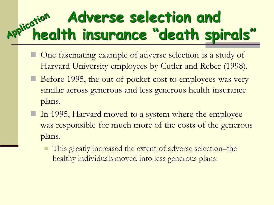 Adverse selection and health insurance death spirals One fascinating example of adverse selection is a study of Harvard University employees by Cutler and Reber (1998).