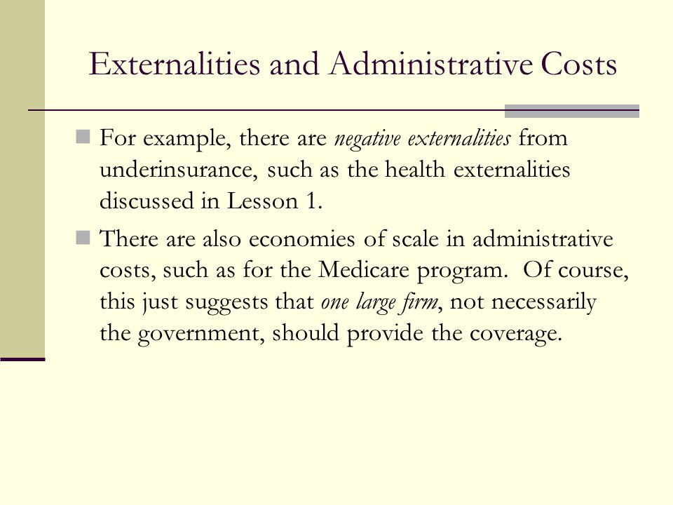Externalities and Administrative Costs For example, there are negative externalities from underinsurance, such as the health externalities discussed i