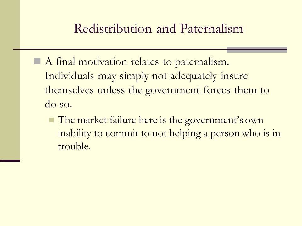 Redistribution and Paternalism A final motivation relates to paternalism. Individuals may simply not adequately insure themselves unless the governmen