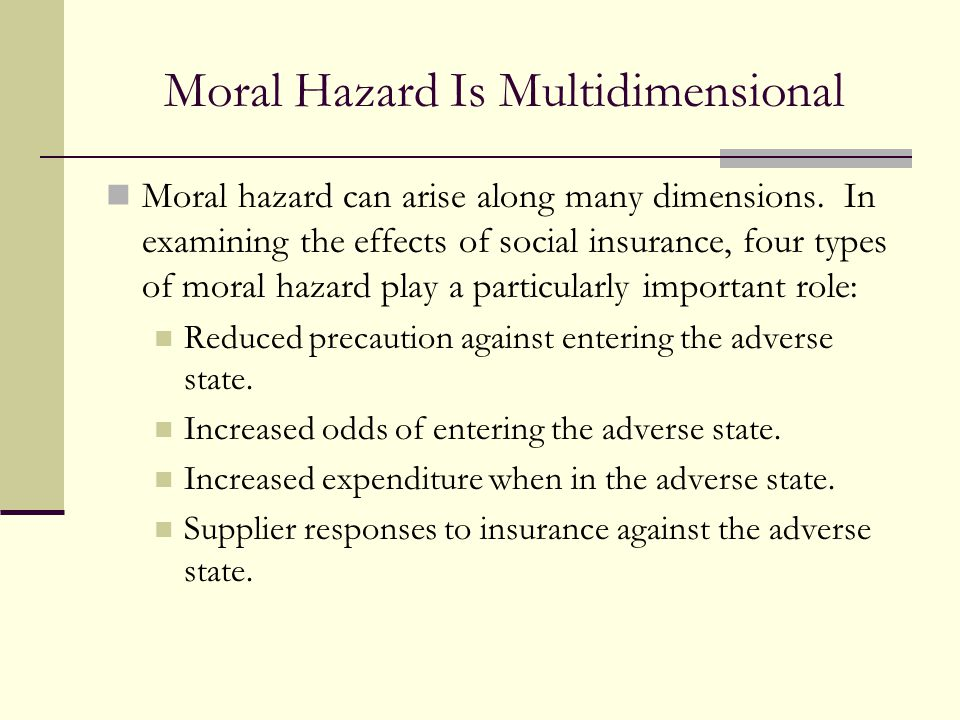 Moral Hazard Is Multidimensional Moral hazard can arise along many dimensions. In examining the effects of social insurance, four types of moral hazar