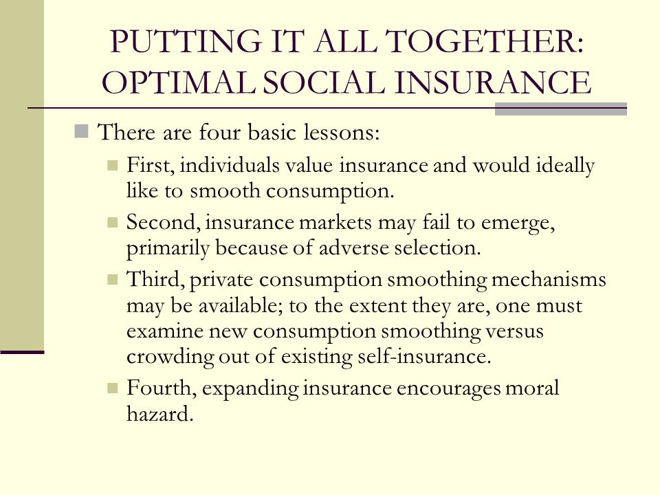 PUTTING IT ALL TOGETHER: OPTIMAL SOCIAL INSURANCE There are four basic lessons: First, individuals value insurance and would ideally like to smooth consumption.