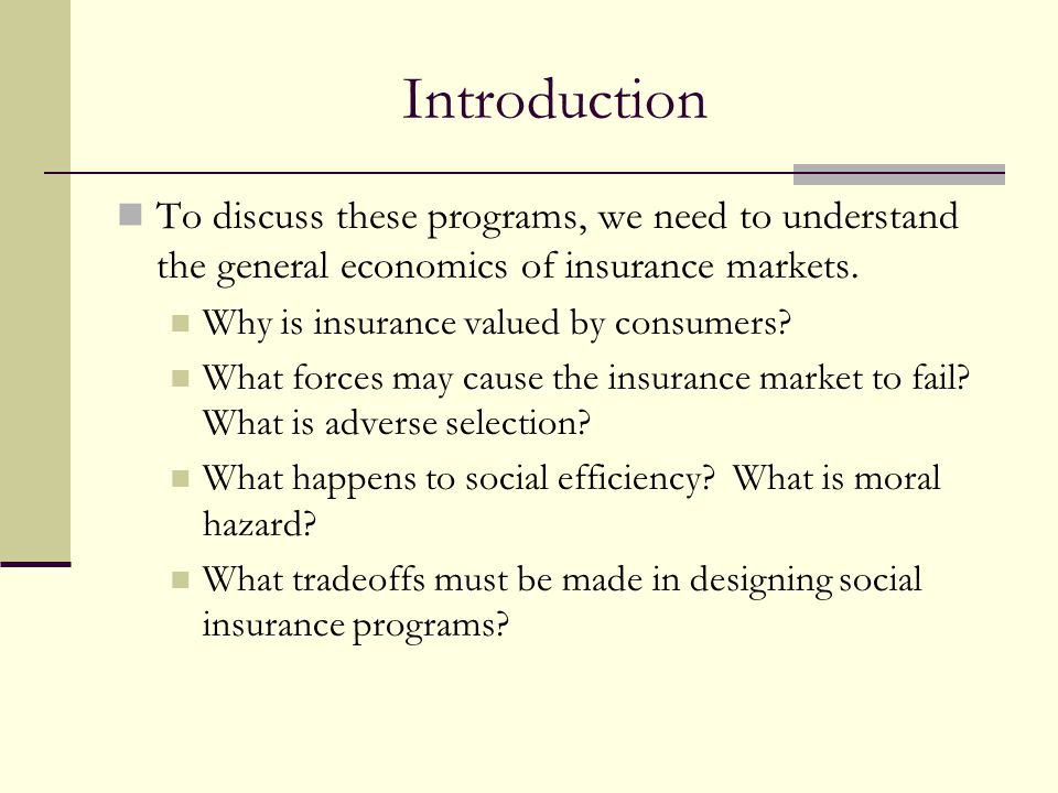 Introduction To discuss these programs, we need to understand the general economics of insurance markets. Why is insurance valued by consumers? What f