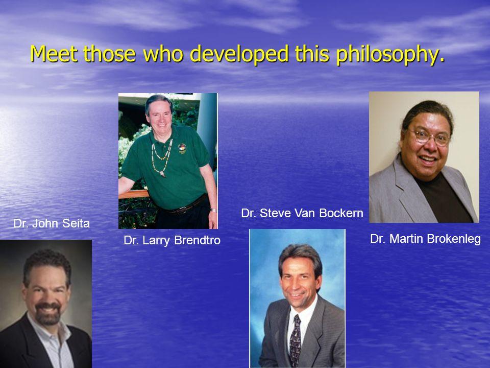 Meet those who developed this philosophy. Dr. Larry Brendtro Dr. John Seita Dr. Steve Van Bockern Dr. Martin Brokenleg