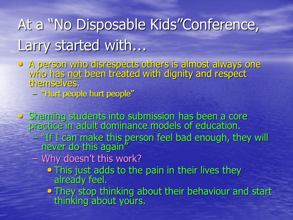 At a No Disposable Kids Conference, Larry started with … A person who disrespects others is almost always one who has not been treated with dignity and respect themselves.