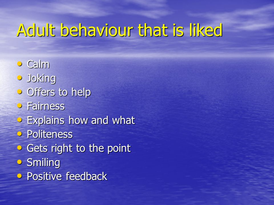 Adult behaviour that is liked Calm Calm Joking Joking Offers to help Offers to help Fairness Fairness Explains how and what Explains how and what Politeness Politeness Gets right to the point Gets right to the point Smiling Smiling Positive feedback Positive feedback