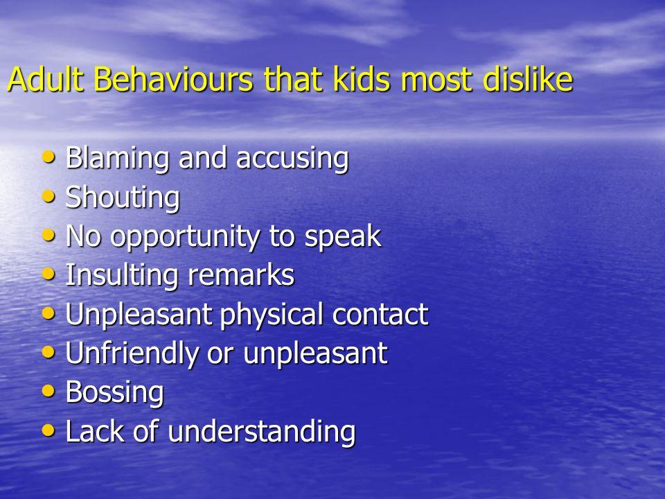Adult Behaviours that kids most dislike Blaming and accusing Blaming and accusing Shouting Shouting No opportunity to speak No opportunity to speak In