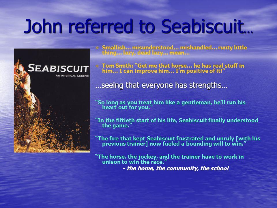 John referred to Seabiscuit …  Smallish… misunderstood… mishandled… runty little thing… lazy, dead lazy...